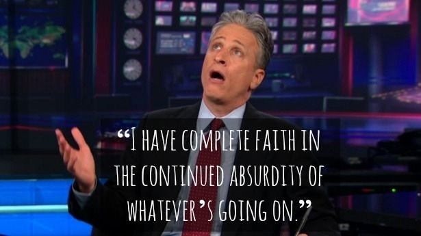 """I have complete faith in the continued absurdity of whatever's going on."" -Jon Stewart"