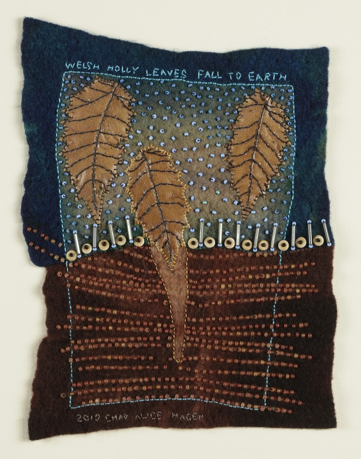 Chad Alice Hagen   'Welsh Holly Leaves Fall to Earth'.  Merino wool, sabreset dyes, glass beads, Welsh Holly leaves,  linen and cotton thread. Hand felted, resist dyed, stitched and beaded construction.