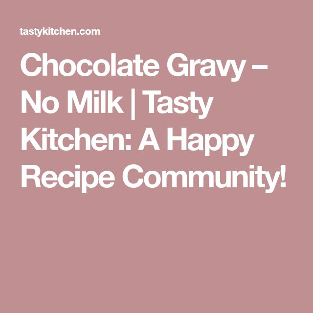 Chocolate Gravy – No Milk |  Tasty Kitchen: A Happy Recipe Community!