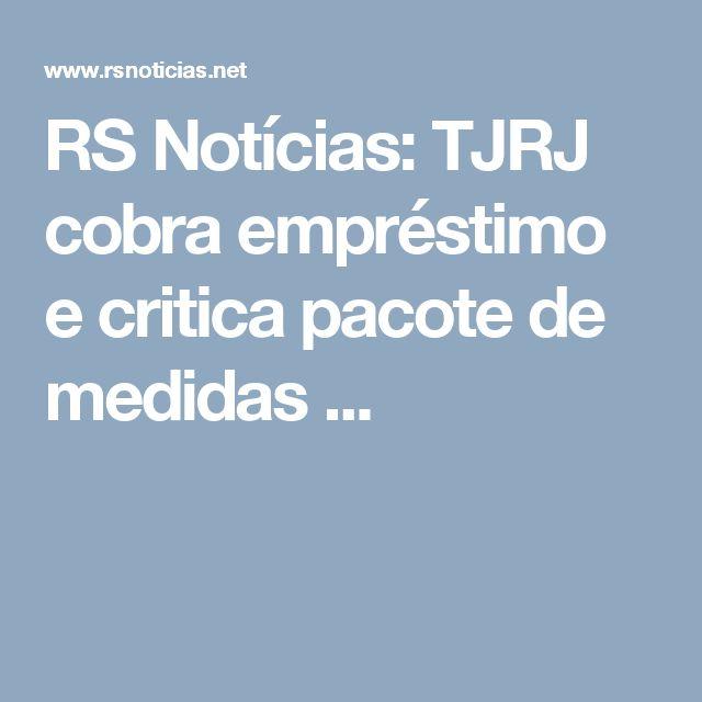 RS Notícias: TJRJ cobra empréstimo e critica pacote de medidas ...