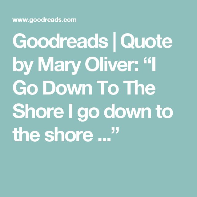"Goodreads | Quote by Mary Oliver: ""I Go Down To The Shore  I go down to the shore ..."""