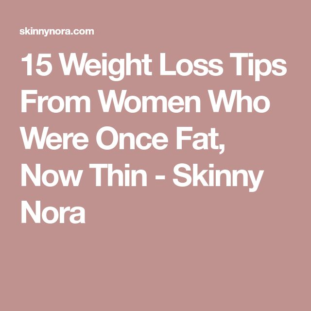 15 Weight Loss Tips From Women Who Were Once Fat, Now Thin - Skinny Nora