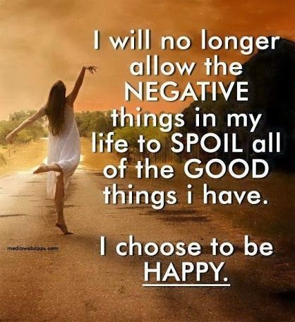 I will no longer allow the negative things in my life spoil all the good things I have