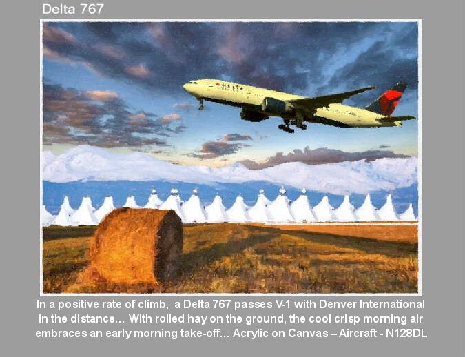 In a positive rate of climb,  a Delta 767 passes V-1 with Denver International in the distance… and with rolled hay on the ground, the cool crisp morning air embraces an early morning take-off… Acrylic on Canvas – Aircraft - N128DL https://youtu.be/sSIpA0yewt8 greatvideo@yahoo.com.au