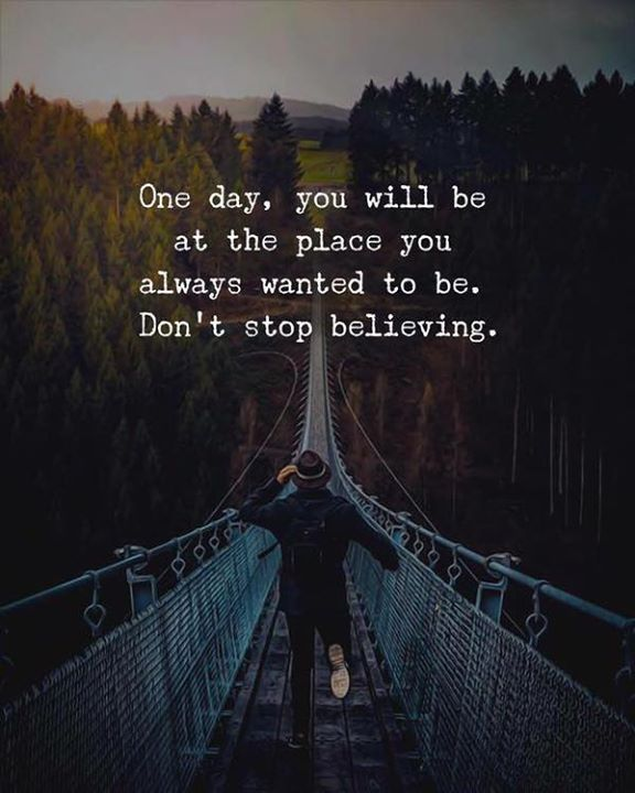 One day you will be at the place you always wanted to be..