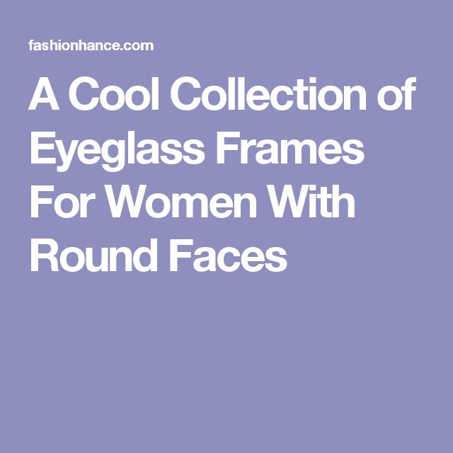 A Cool Collection of Eyeglass Frames For Women With Round Faces