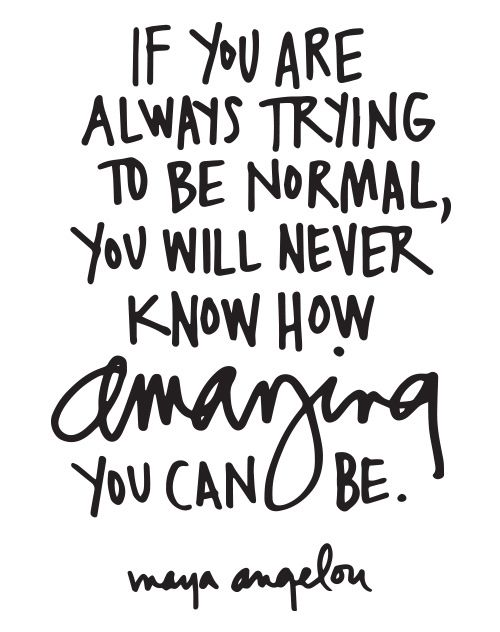 """""""If you are always trying to be normal, you will never know how amazing you can be."""""""