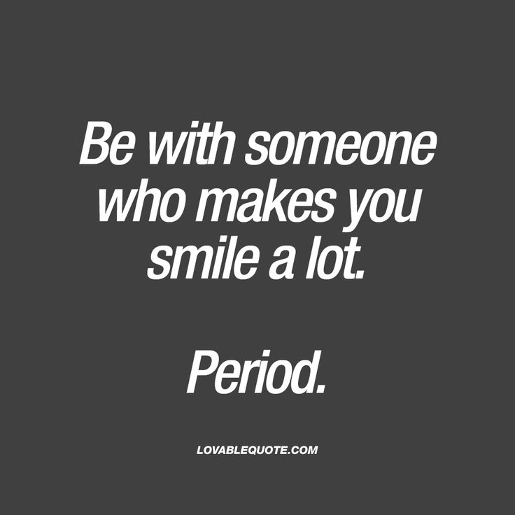 Be with someone who makes you smile a lot. Period.