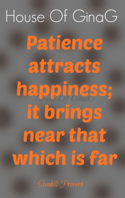 Patience attracts happiness; it brings near that which is far ~ Swahili Proverb ~ House Of GinaG