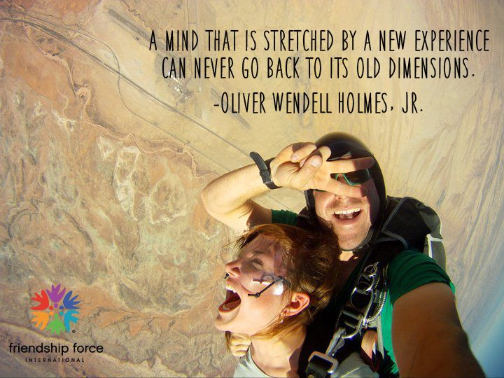 A mind that is stretched by a new experience can never go back to its old dimensions.  -Oliver Wendell Holmes, Jr. #FriendshipForce #travelforgood #newexperiences