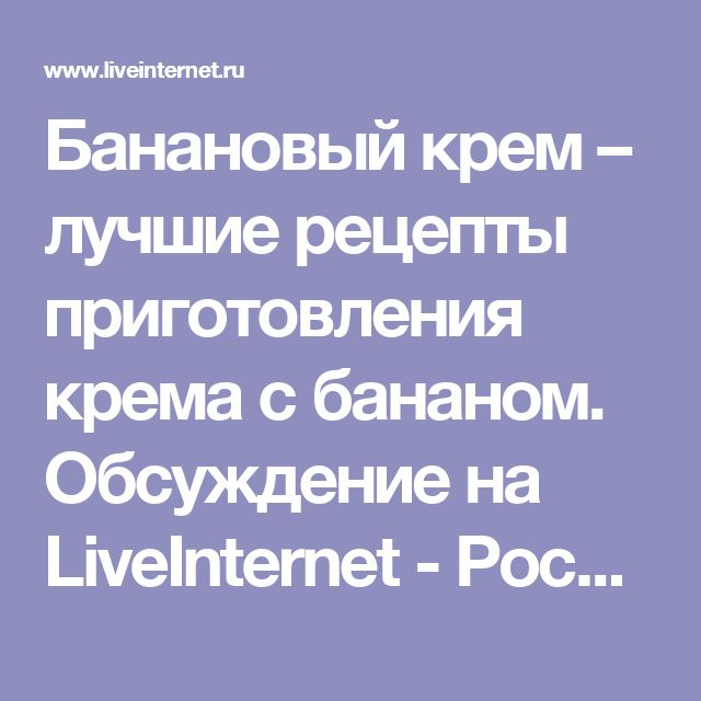 Банановый крем – лучшие рецепты приготовления крема с бананом. Обсуждение на LiveInternet - Российский Сервис Онлайн-Дневников