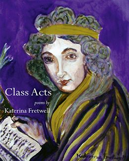 Class Acts - poems by Katerina Fretwell: Class Acts, Katerina Fretwell's seventh poetry (and art) collection, establishes a posthumous relationship with Mary Wollstonecraft, the first suffragette, whose works have carved a path for feminists for hundreds of years. Fretwell is well versed in the circumstances of Wollstonecraft's life: her family, social circle and key events. It is on these that she bases many of the dialogues and monologues, along with her own life story,  $18.95