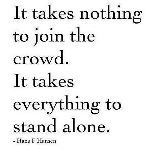 "#quotes ""it takes nothing to join the crowd. It takes everything to stand alone."" Hans F Hansen 