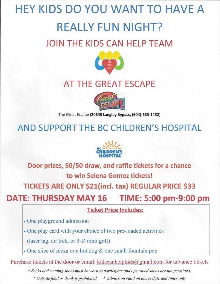"""THE KIDS CAN HELP TEAM"" at The Great Escape and support the BC CHILDREN'S HOSPITAL. Door prizes, 50/50 draw, Raffle tickets for a chance to WIN tickets to see SELENA GOMEZ THURSDAY, MAY 16 at 5:00pm to 9:00pm To purchase tickets at the door or email: kidscanhelpkids@gmail.com for advance tickets. See the attachment for more information."