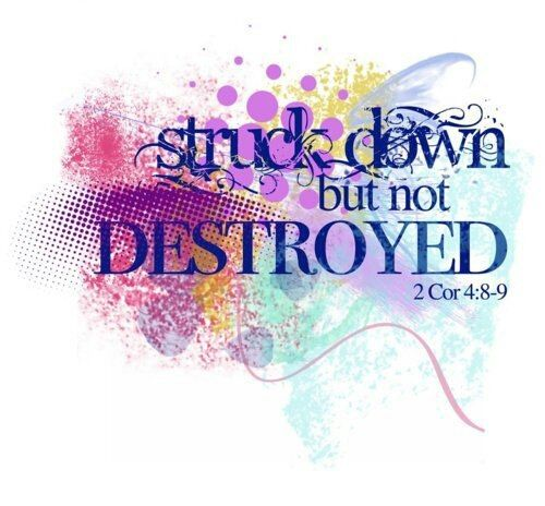 2  CORINTHIANS  4:8-9  We are troubled on every side,  yet not distressed;  we are perplexed, but not in despair.  Persecuted, but not forsaken;  cast down,  but not destroyed. -  God forever is our strength and our comfort in everything!