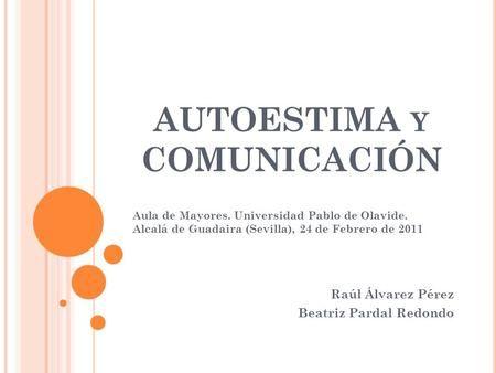 AUTOESTIMA Y COMUNICACIÓN Raúl Álvarez Pérez Beatriz Pardal Redondo Aula de Mayores. Universidad Pablo de Olavide. Alcalá de…