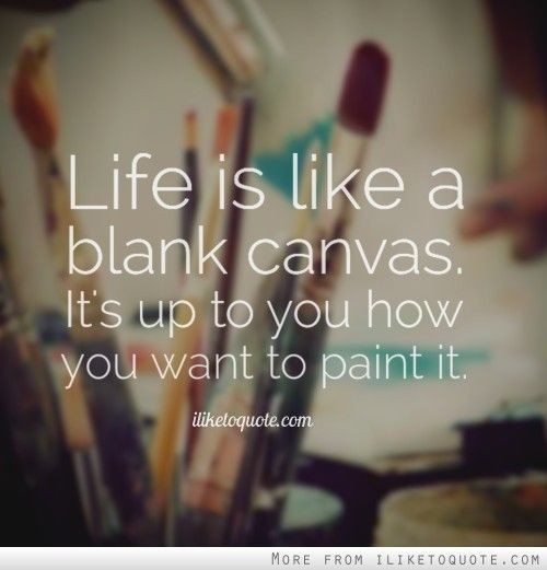 Life Is Like A Blank Canvas It S Up To You How You Want To Paint It