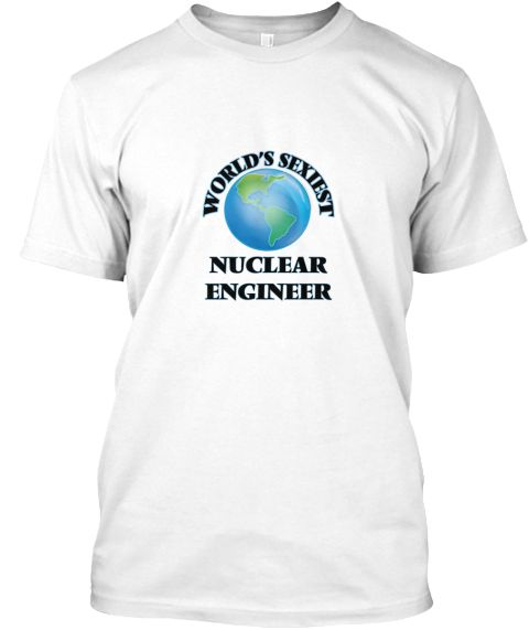 World's Sexiest Nuclear Engineer White T-Shirt Front - This is the perfect gift for someone who loves Nuclear Engineer. Thank you for visiting my page (Related terms: World's Sexiest,Worlds Greatest Nuclear Engineer,Nuclear Engineer,nuclear engineers,nuclear engineer ...)