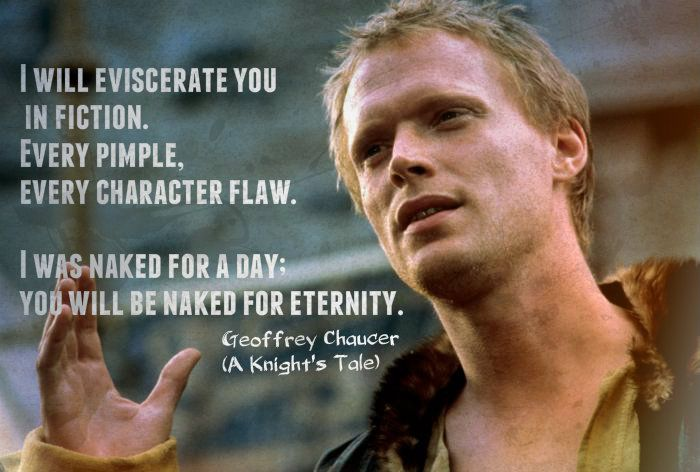 Paul Bettany's Chaucer was brilliant. This is my favorite quote from a Knight's Tale (: