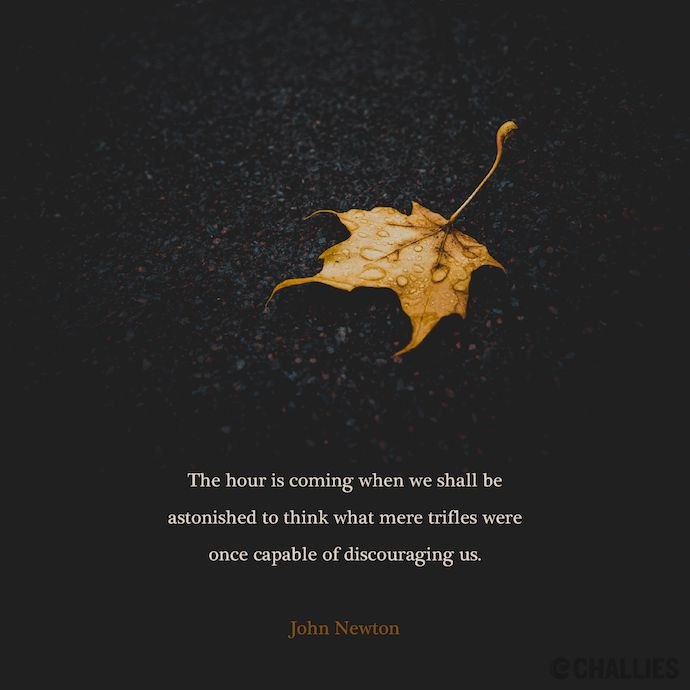 The hour is coming when we shall be astonished to think what mere trifles were once capable of discouraging us. —John Newton // World Help