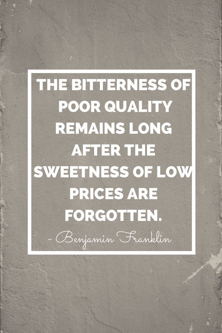 """The bitterness of poor quality remains long after the sweetness of low prices are forgotten."" ~Benjamin Franklin"