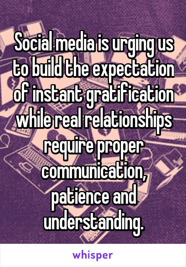 Social Media Is Urging Us To Build The Expectation Of Instant Gratification While Real Relati Social Media Quotes Real Relationships Social Media Relationships