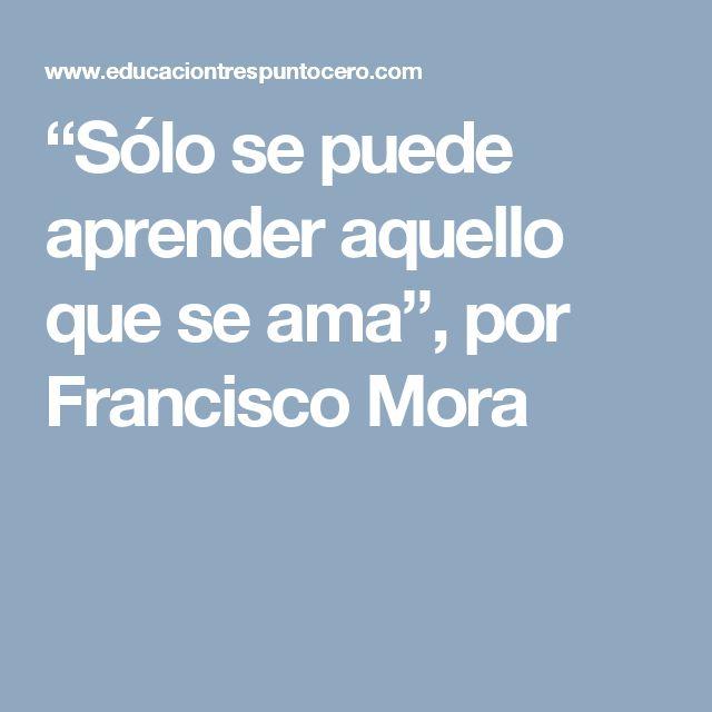 """""""Sólo se puede aprender aquello que se ama"""", por Francisco Mora"""