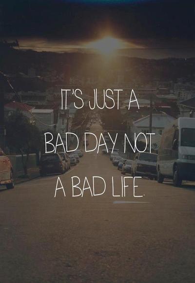 """"""" c'est juste un mauvais jour, pas une mauvaise vie """""""