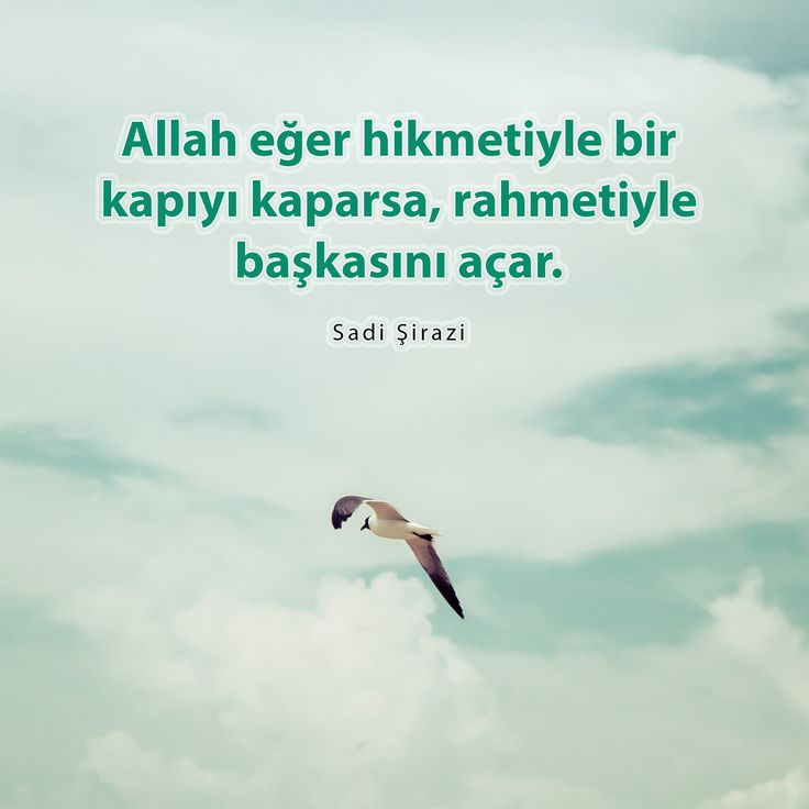 Allah eğer hikmetiyle bir kapıyı kaparsa, rahmetiyle başkasını açar.  Sadi Şirazi