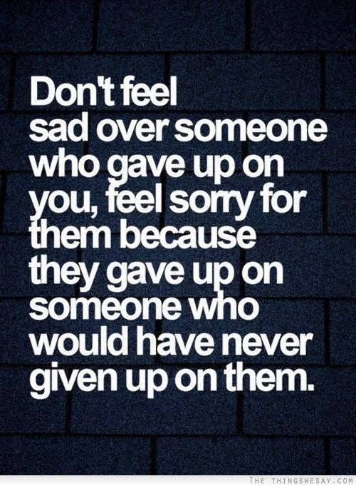 Don't feel sad over someone who gave up on you, feel sorry for them because they gave up on someone who would have never given up on them.