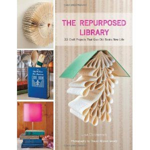 The Repurposed Library: 33 Craft Projects That Give Old Books New Life   Lisa Occhipinti