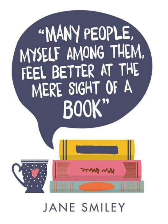 Many people, myself among them, feel better at the mere sight of a book. ~Jane Smiley