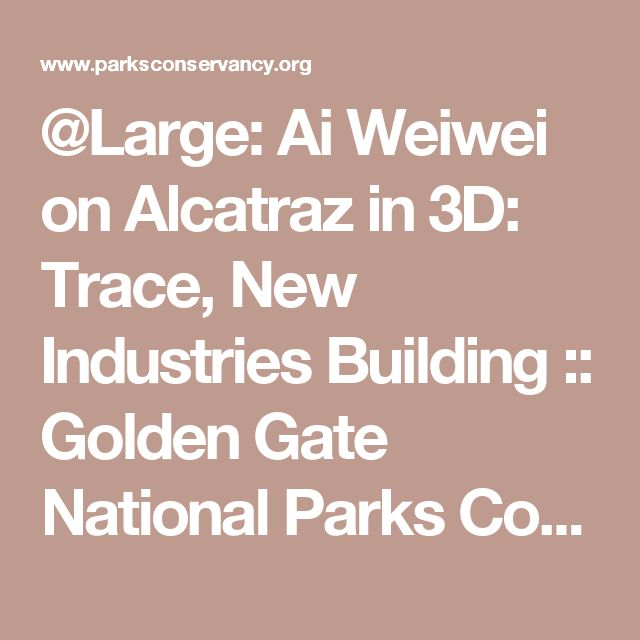 @Large: Ai Weiwei on Alcatraz in 3D: Trace, New Industries Building :: Golden Gate National Parks Conservancy