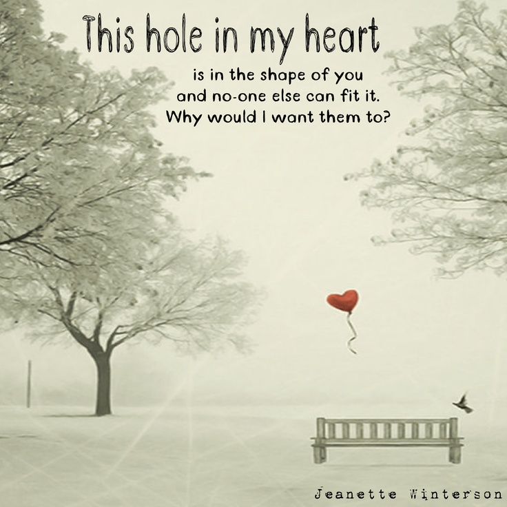 This hole in my heart is in the shape of you and no-one else can fit it. Why would I want them to? - Jeanette Winterson