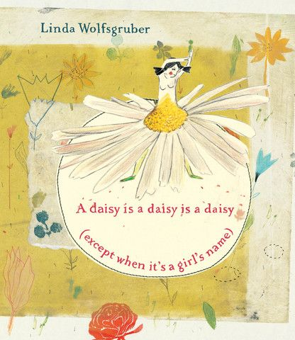 A daisy is a daisy is a daisy (except when it's a girl's name), written and illustrated by Linda Wolfsgruber. Many girls are named after flowers (or even forms of the word flower, such as Flora), which inspired Linda Wolfsgruber to create this utterly charming book.