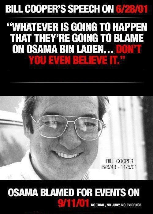 http://youtu.be/phKiT2-94XU  -----------------William Cooper was was killed by the police via the Illuminati because he was a Christian speaking out against the NWO and evil elite. He told the truth! Osama Bin Laden doesnt even exist!!! He was a CIA agent paid to pretend to be Bin Laden. All the videos Bin Laden supposedly made were fake, it's all fake you have been lied to! 9-11 was an inside job!