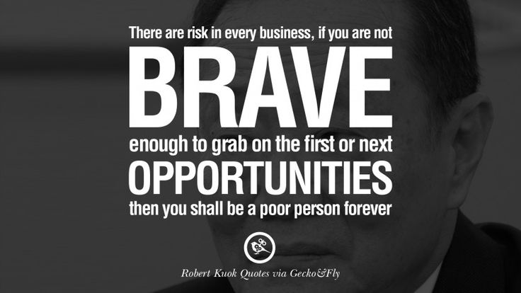 There are risk in every business, if you are not brave enough to grab on the first or next opportunities then you shall be a poor person forever. 10 Inspiring Robert Kuok Quotes on Business, Opportunities, and Success