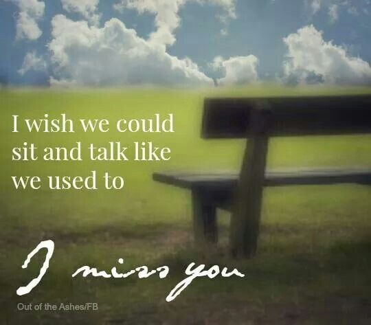 I wish we could sit and talk like we used to.  I miss you.