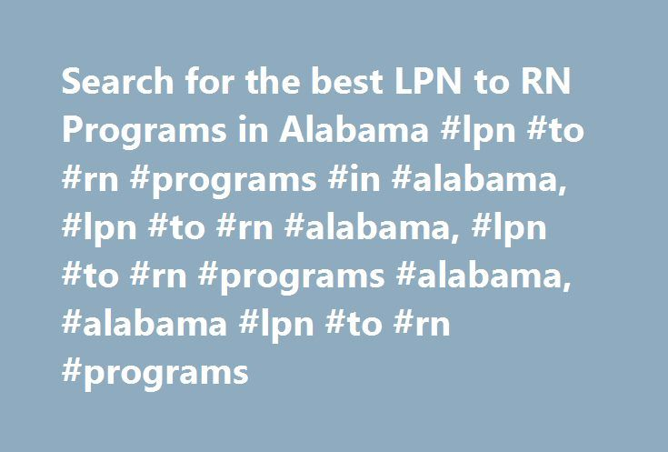 Search for the best LPN to RN Programs in Alabama #lpn #to #rn #programs #in #alabama, #lpn #to #rn #alabama, #lpn #to #rn #programs #alabama, #alabama #lpn #to #rn #programs http://washington.nef2.com/search-for-the-best-lpn-to-rn-programs-in-alabama-lpn-to-rn-programs-in-alabama-lpn-to-rn-alabama-lpn-to-rn-programs-alabama-alabama-lpn-to-rn-programs/  # LPN to RN Bridge Programs in Alabama State Nurses Association: Alabama State Nurses Association State Hospital Association: Alabama…