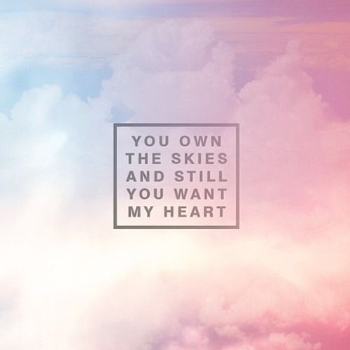 """You own the skies and still you want my heart."" 