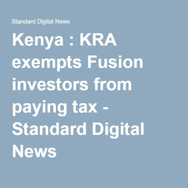 Kenya : KRA exempts Fusion investors from paying tax - Standard Digital News
