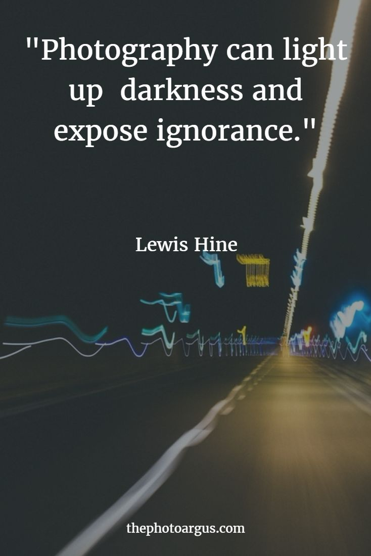 """Photography can light up darkness and expose ignorance."" --Lewis Hine"