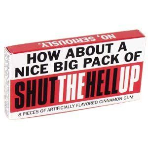 I know someone I can give this to...Amazon.com: Blue Q Gag Gifts - Shut The Hell Up Gum: Toys & Games