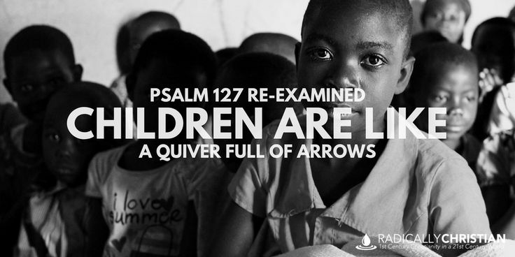 PSALM 127 RE-EXAMINED: Children Are Like a Quiver Full of Arrows   Radically Christian