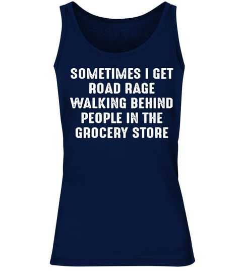 # Sometimes I Get Road Rage Walking Behind People At The Grocery Store T Shirt .      Sometimes I Get Road Rage Walking Behind People At The Grocery Store T ShirtTIP: SHARE it with your friends, buy2shirts or more and you will save on shipping.59 sold,last day to order!We reached our minimum! The shirts will be printed, now help us reach our goal!!
