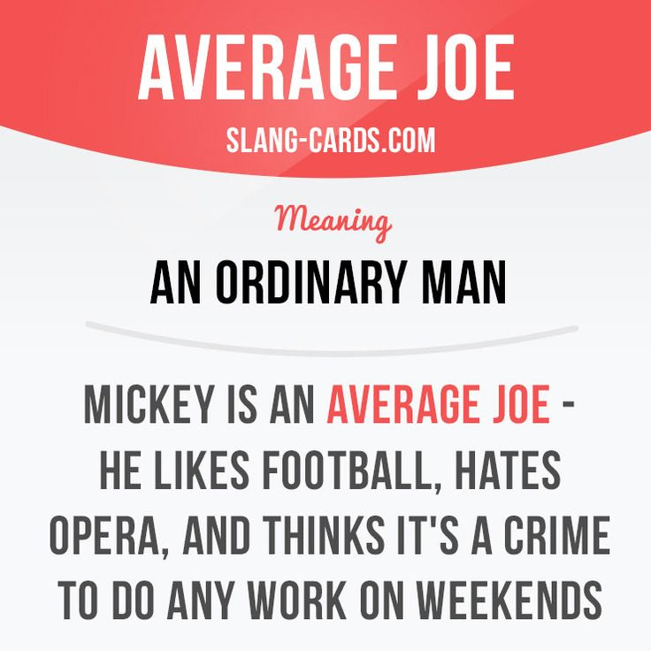 """Average Joe"" means an ordinary man. Example: Mickey is an average Joe - he likes football, hates opera, and thinks it's a crime to do any work on weekends. #slang #saying #sayings #phrase #phrases #expression #expressions #english #englishlanguage #learnenglish #studyenglish #language #vocabulary #dictionary #grammar #efl #esl #tesl #tefl #toefl #ielts #toeic #englishlearning #averagejoe #ordinary"