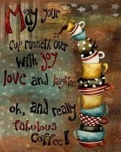 May your cup runneth over with joy, love and laughter. oh, and really fabulous coffee! ♥ #Coffee #Java #Cup #Joy #Love #Laughter #Fabulous #Affirmation #Blessing #Art