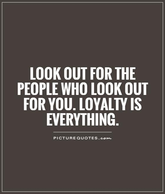 Look out for the people who look out for you. Loyalty is everything. Picture Quotes.