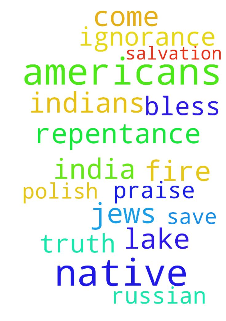 Dear Lord Jesus I pray for the Native Americans that - Dear Lord Jesus I pray for the Native Americans that they will come to your truth, repentance and salvation. I pray that you save them from the lake of fire and ignorance. I pray also for the Polish, Indians of India and Russian Jews. I pray for this in your name Lord Jesus, Amen. Praise, bless and thank you Lord Jesus.  Posted at: https://prayerrequest.com/t/LwZ #pray #prayer #request #prayerrequest