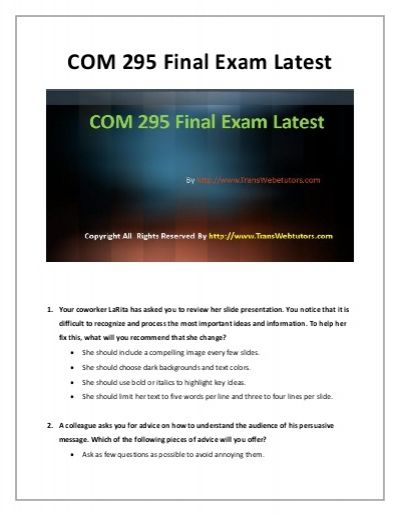 COM 295 Final Exam.Sit back and relax! Help is just a click away to deal with your final exams phobia. Get A+ grades by partnering with our learned team of professors who specialize in commercial applications.